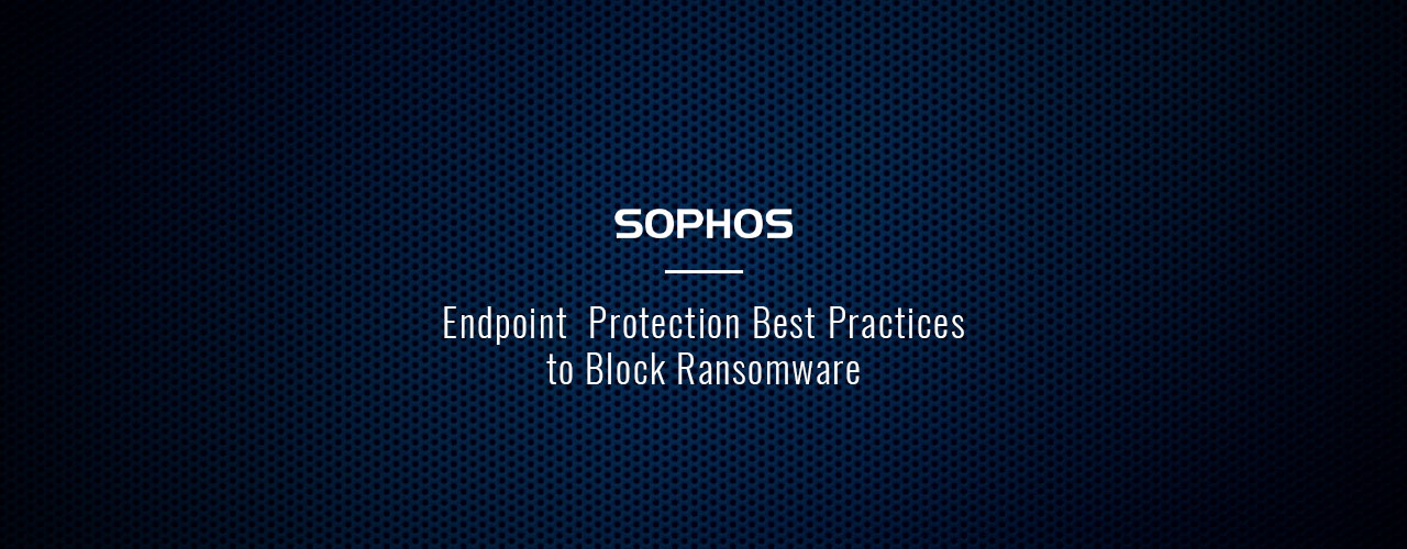 Sophos Endpoint Protection Best Practices to Block Ransomware