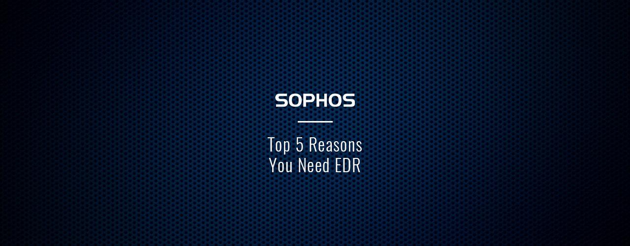 Sophos Top 5 Reasons You Need EDR